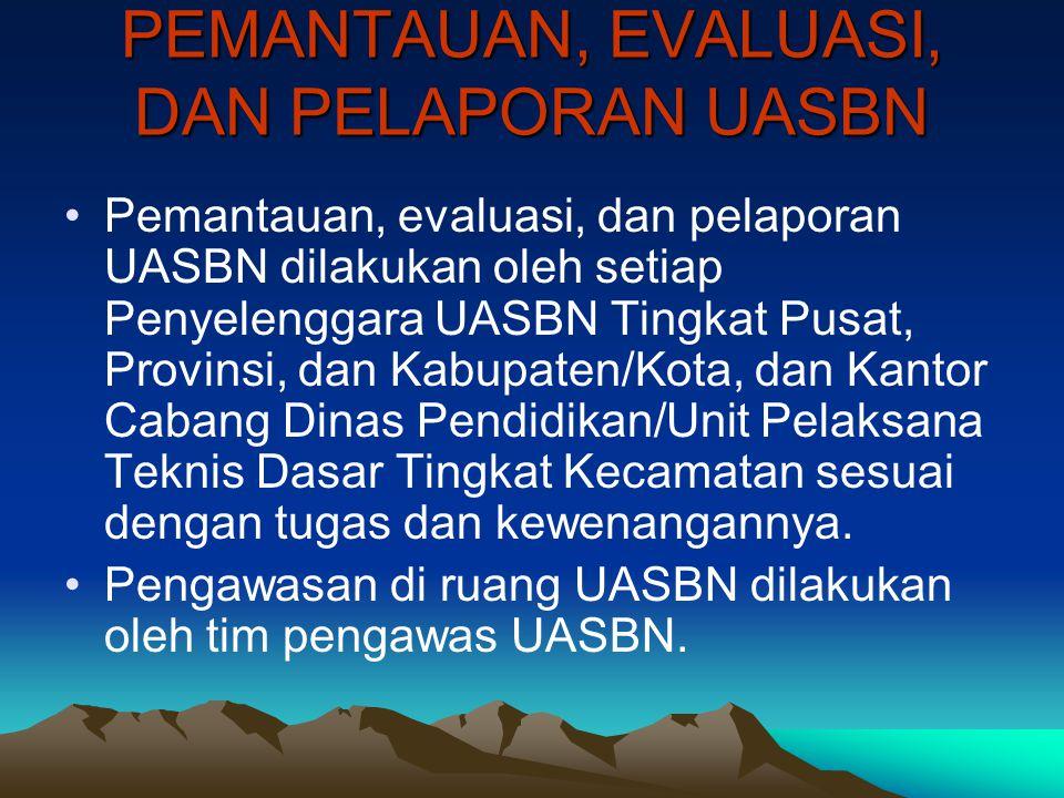 PEMANTAUAN, EVALUASI, DAN PELAPORAN UASBN Pemantauan, evaluasi, dan pelaporan UASBN dilakukan oleh setiap Penyelenggara UASBN Tingkat Pusat, Provinsi,