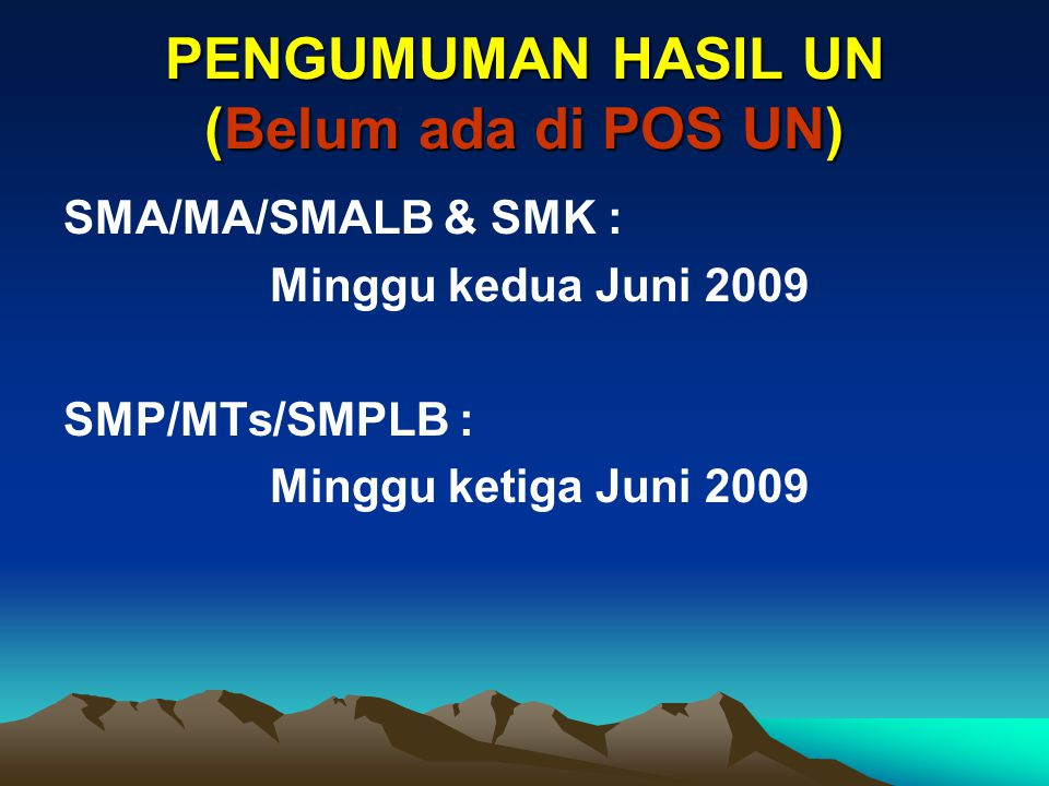 PENGUMUMAN HASIL UN (Belum ada di POS UN) SMA/MA/SMALB & SMK : Minggu kedua Juni 2009 SMP/MTs/SMPLB : Minggu ketiga Juni 2009