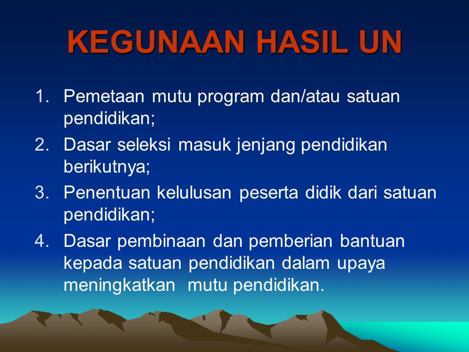 KEGUNAAN HASIL UN 1.Pemetaan mutu program dan/atau satuan pendidikan; 2.Dasar seleksi masuk jenjang pendidikan berikutnya; 3.Penentuan kelulusan peser