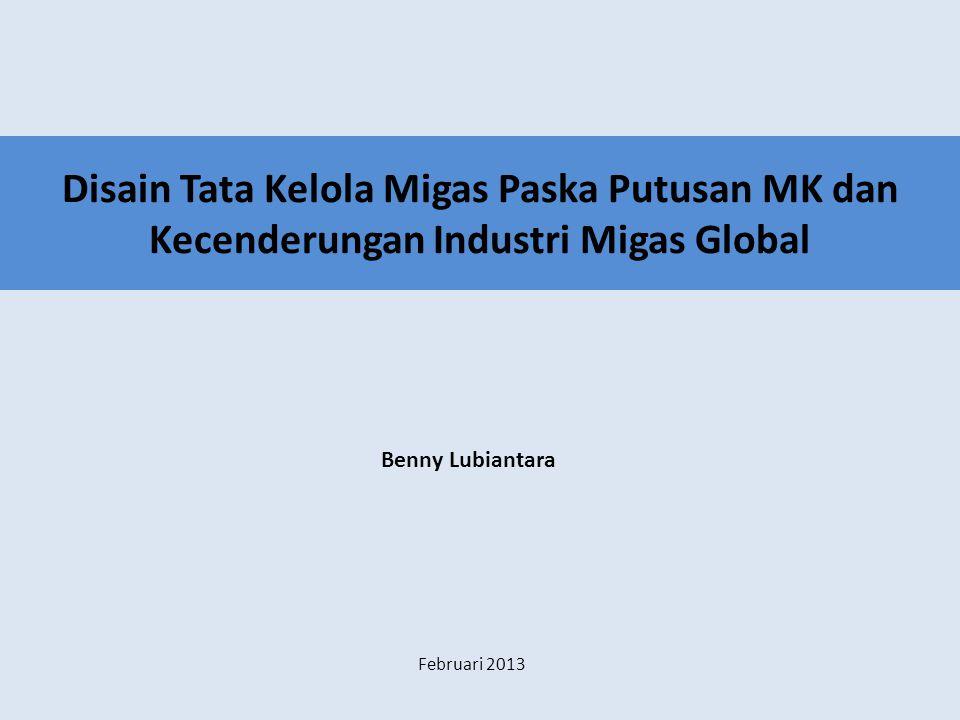 Disain Tata Kelola Migas Paska Putusan MK dan Kecenderungan Industri Migas Global Benny Lubiantara Februari 2013
