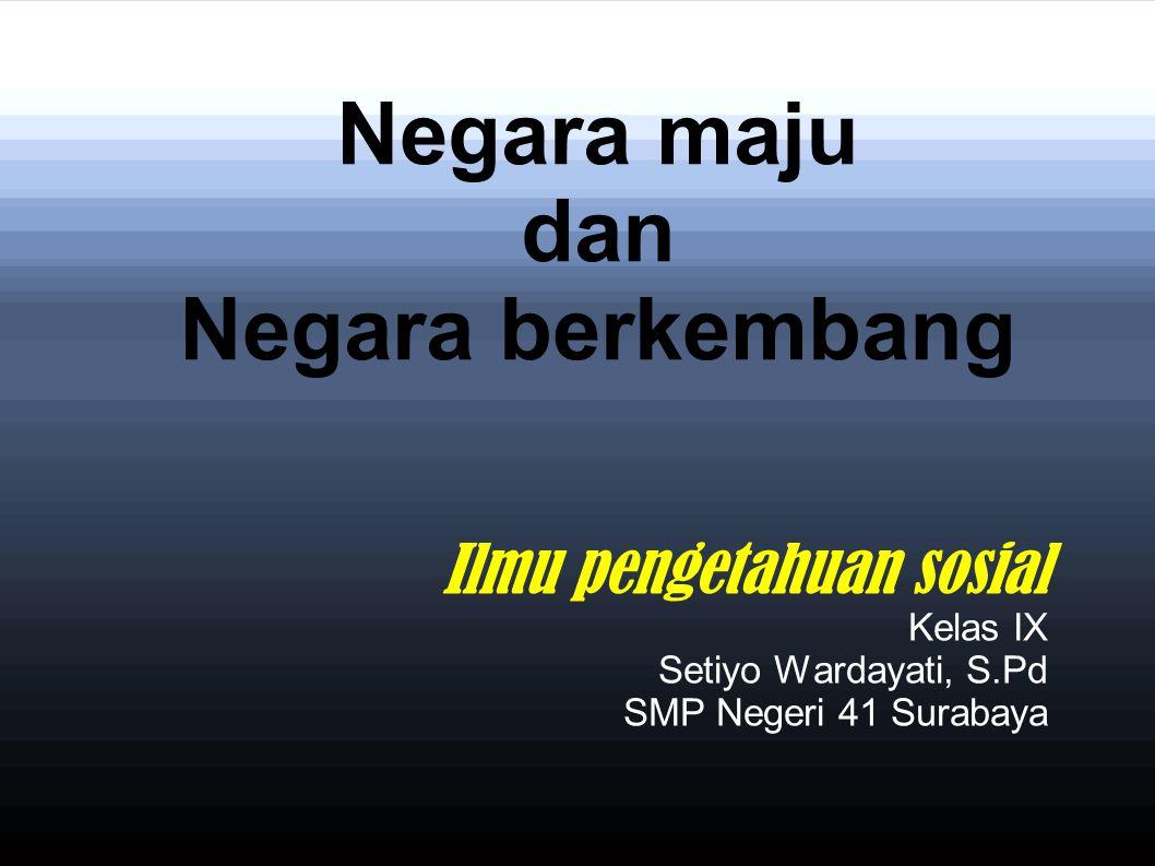 Negara maju dan Negara berkembang Ilmu pengetahuan sosial Kelas IX Setiyo Wardayati, S.Pd SMP Negeri 41 Surabaya