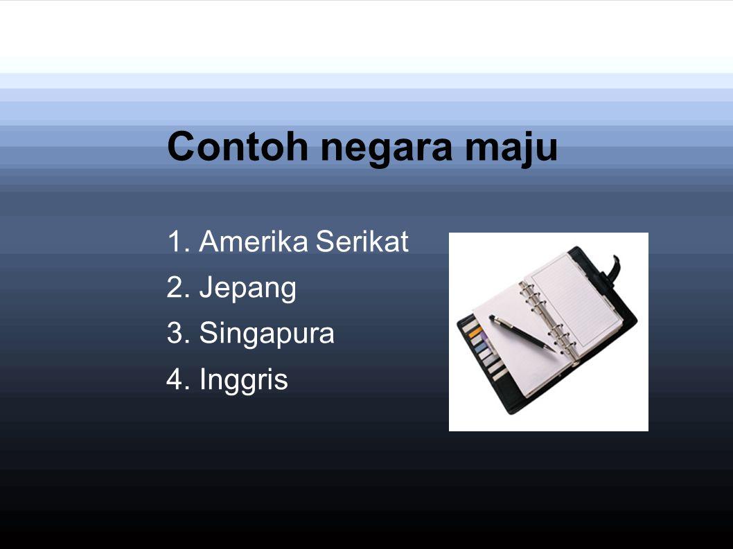 Contoh negara maju 1. Amerika Serikat 2. Jepang 3. Singapura 4. Inggris