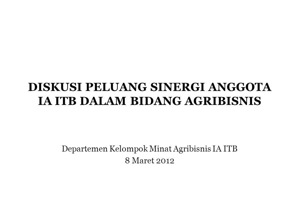 DISKUSI PELUANG SINERGI ANGGOTA IA ITB DALAM BIDANG AGRIBISNIS Departemen Kelompok Minat Agribisnis IA ITB 8 Maret 2012
