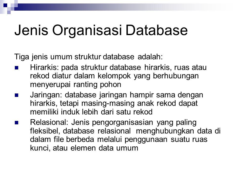Jenis Organisasi Database Tiga jenis umum struktur database adalah: Hirarkis: pada struktur database hirarkis, ruas atau rekod diatur dalam kelompok yang berhubungan menyerupai ranting pohon Jaringan: database jaringan hampir sama dengan hirarkis, tetapi masing-masing anak rekod dapat memiliki induk lebih dari satu rekod Relasional: Jenis pengorganisasian yang paling fleksibel, database relasional menghubungkan data di dalam file berbeda melalui penggunaan suatu ruas kunci, atau elemen data umum