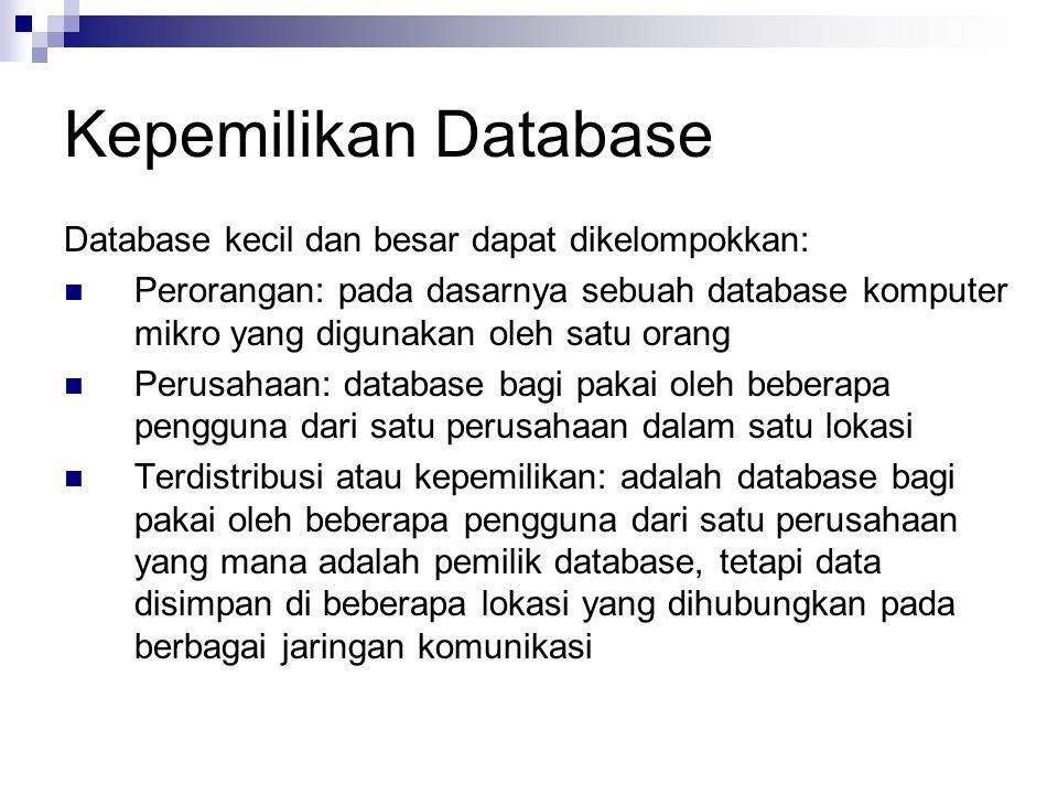 Kepemilikan Database Database kecil dan besar dapat dikelompokkan: Perorangan: pada dasarnya sebuah database komputer mikro yang digunakan oleh satu orang Perusahaan: database bagi pakai oleh beberapa pengguna dari satu perusahaan dalam satu lokasi Terdistribusi atau kepemilikan: adalah database bagi pakai oleh beberapa pengguna dari satu perusahaan yang mana adalah pemilik database, tetapi data disimpan di beberapa lokasi yang dihubungkan pada berbagai jaringan komunikasi