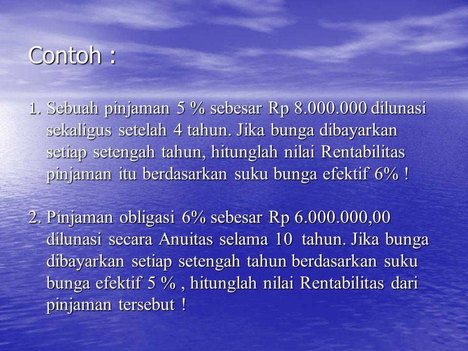 Contoh : 1. Sebuah pinjaman 5 % sebesar Rp 8.000.000 dilunasi sekaligus setelah 4 tahun. Jika bunga dibayarkan setiap setengah tahun, hitunglah nilai
