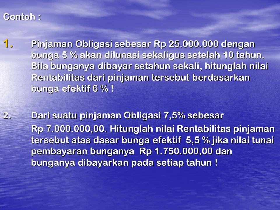 Contoh : 1. Pinjaman Obligasi sebesar Rp 25.000.000 dengan bunga 5 % akan dilunasi sekaligus setelah 10 tahun. Bila bunganya dibayar setahun sekali, h