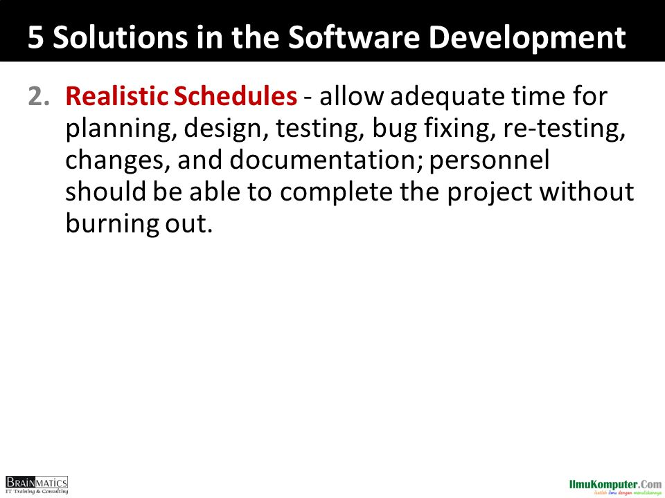 5 Solutions in the Software Development 2.Realistic Schedules - allow adequate time for planning, design, testing, bug fixing, re-testing, changes, an