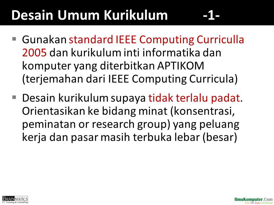 Desain Umum Kurikulum -1-  Gunakan standard IEEE Computing Curriculla 2005 dan kurikulum inti informatika dan komputer yang diterbitkan APTIKOM (terj