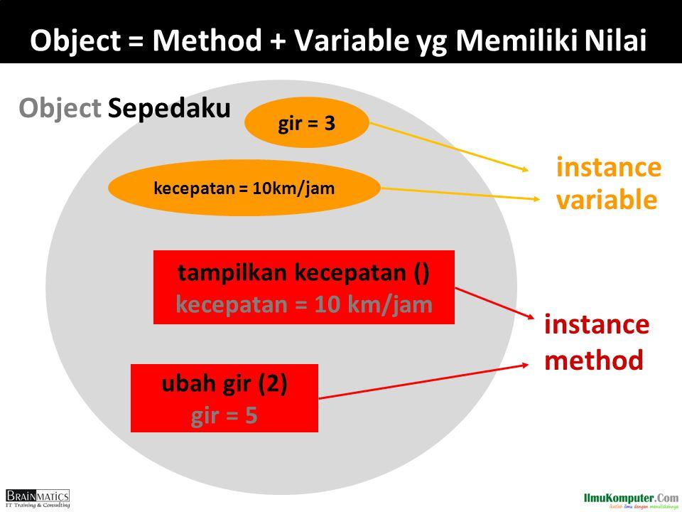 Object = Method + Variable yg Memiliki Nilai instance variable kecepatan = 10km/jam gir = 3 tampilkan kecepatan () kecepatan = 10 km/jam ubah gir (2)