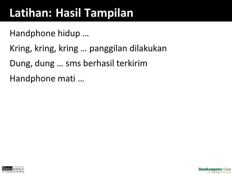 Latihan: Hasil Tampilan Handphone hidup … Kring, kring, kring … panggilan dilakukan Dung, dung … sms berhasil terkirim Handphone mati …