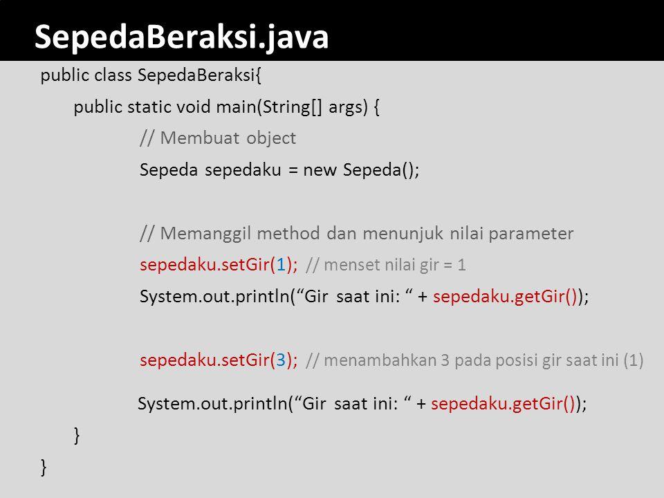 SepedaBeraksi.java public class SepedaBeraksi{ public static void main(String[] args) { // Membuat object Sepeda sepedaku = new Sepeda(); // Memanggil