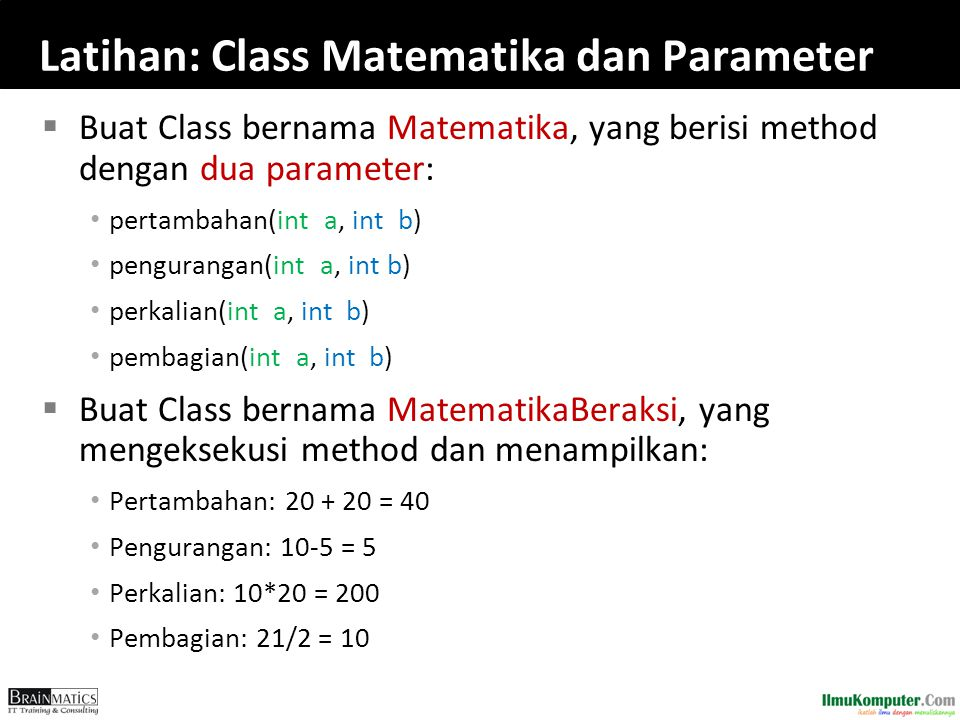 Latihan: Class Matematika dan Parameter  Buat Class bernama Matematika, yang berisi method dengan dua parameter: pertambahan(int a, int b) penguranga