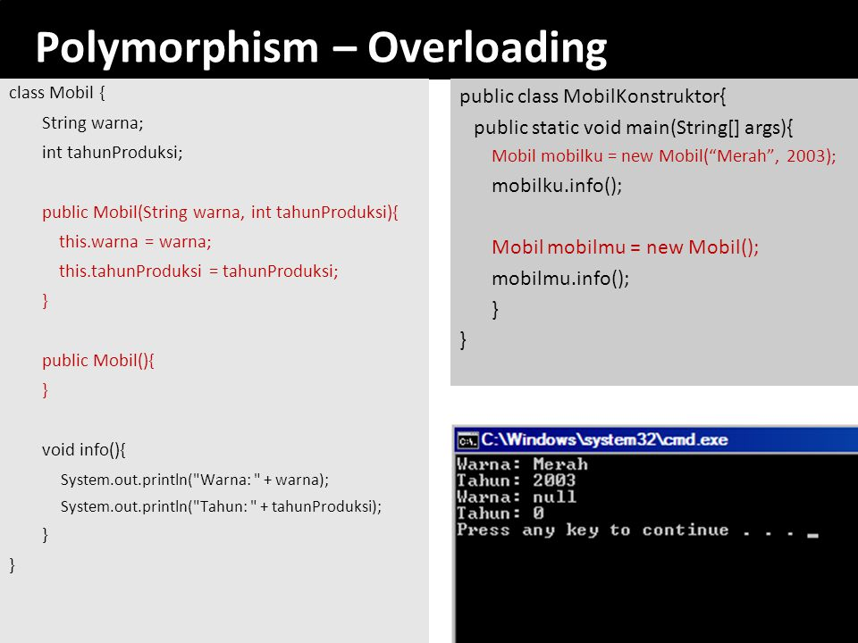 Polymorphism – Overloading class Mobil { String warna; int tahunProduksi; public Mobil(String warna, int tahunProduksi){ this.warna = warna; this.tahu