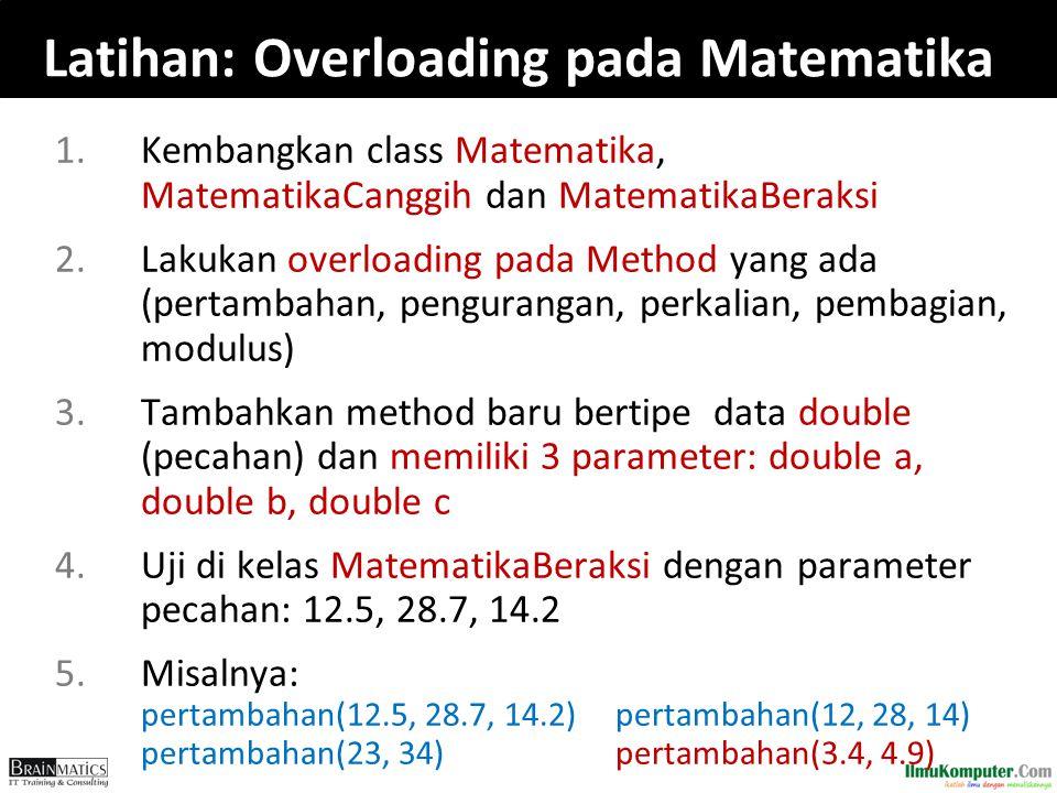 Latihan: Overloading pada Matematika 1.Kembangkan class Matematika, MatematikaCanggih dan MatematikaBeraksi 2.Lakukan overloading pada Method yang ada