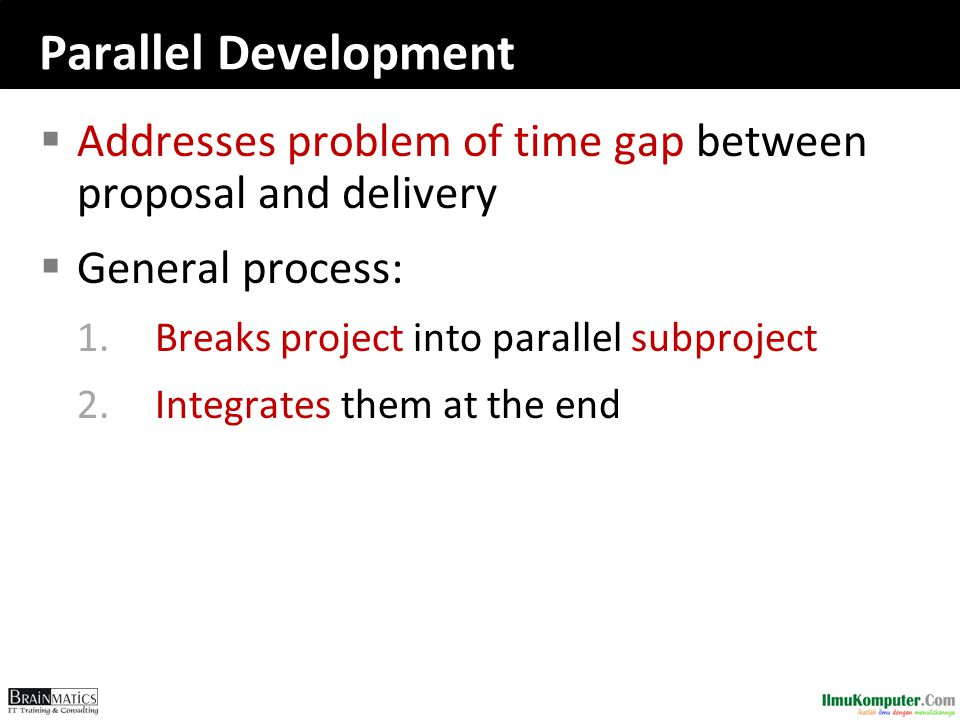 Parallel Development  Addresses problem of time gap between proposal and delivery  General process: 1.Breaks project into parallel subproject 2.Integrates them at the end