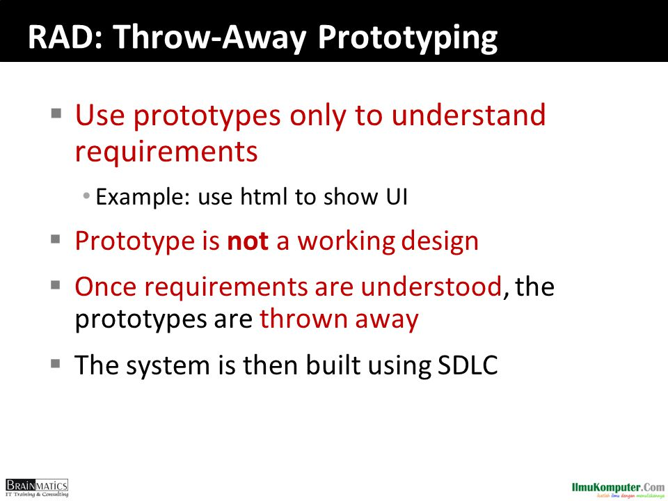 RAD: Throw-Away Prototyping  Use prototypes only to understand requirements Example: use html to show UI  Prototype is not a working design  Once requirements are understood, the prototypes are thrown away  The system is then built using SDLC