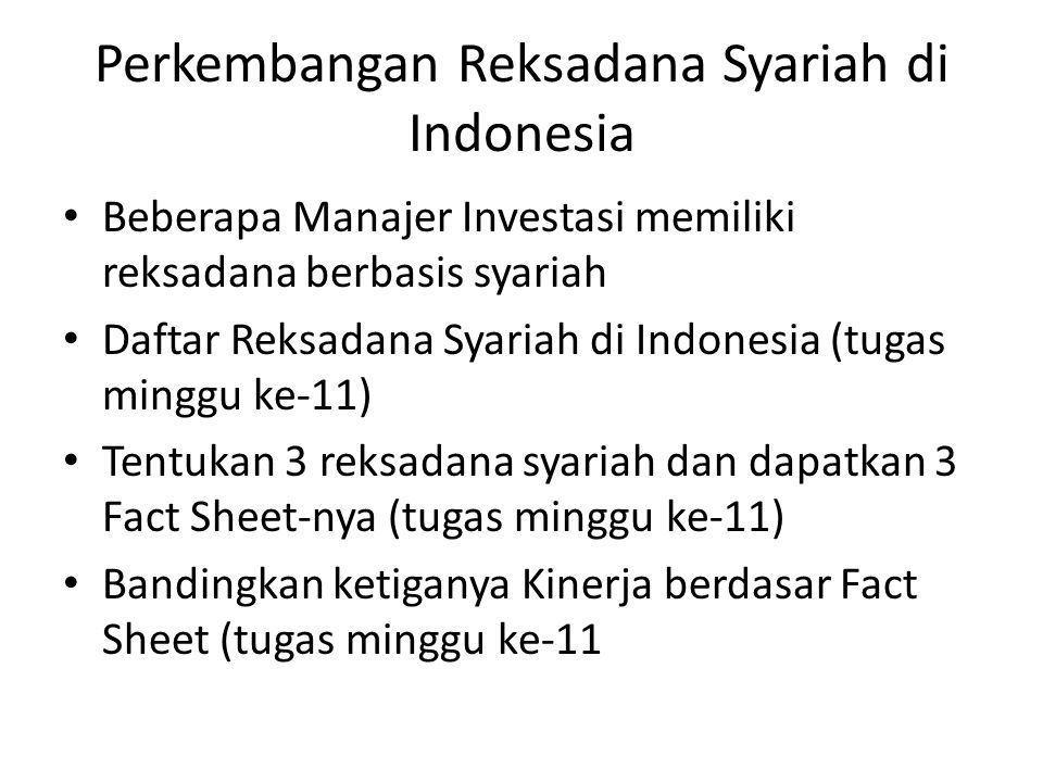 Perkembangan Reksadana Syariah di Indonesia Beberapa Manajer Investasi memiliki reksadana berbasis syariah Daftar Reksadana Syariah di Indonesia (tugas minggu ke-11) Tentukan 3 reksadana syariah dan dapatkan 3 Fact Sheet-nya (tugas minggu ke-11) Bandingkan ketiganya Kinerja berdasar Fact Sheet (tugas minggu ke-11
