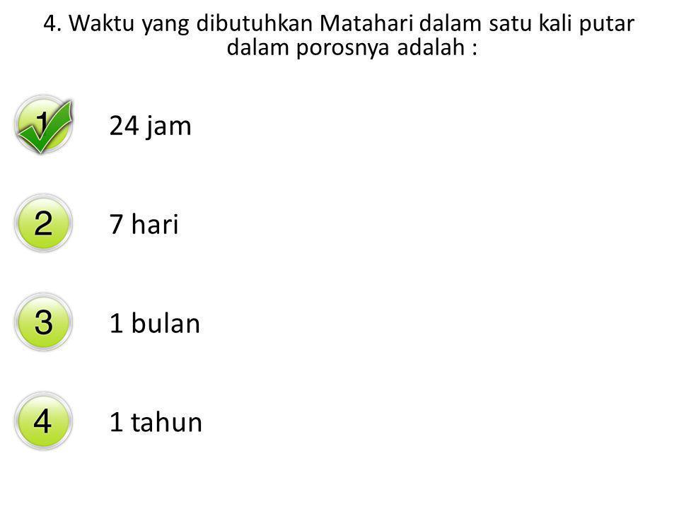 4. Waktu yang dibutuhkan Matahari dalam satu kali putar dalam porosnya adalah : 24 jam 7 hari 1 bulan 1 tahun