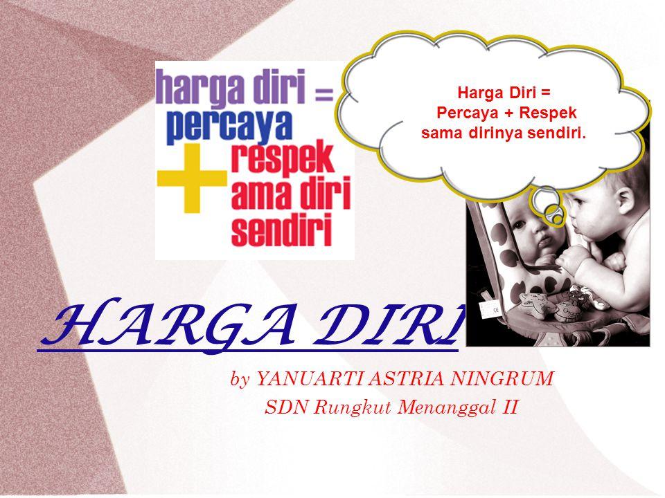 HARGA DIRI by YANUARTI ASTRIA NINGRUM SDN Rungkut Menanggal II Harga Diri = Percaya + Respek sama dirinya sendiri.