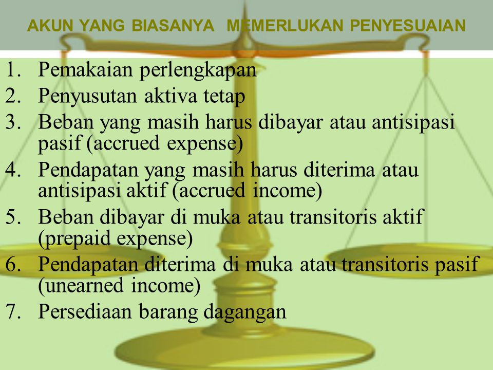 AKUN YANG BIASANYA MEMERLUKAN PENYESUAIAN 1.Pemakaian perlengkapan 2.Penyusutan aktiva tetap 3.Beban yang masih harus dibayar atau antisipasi pasif (accrued expense) 4.Pendapatan yang masih harus diterima atau antisipasi aktif (accrued income) 5.Beban dibayar di muka atau transitoris aktif (prepaid expense) 6.Pendapatan diterima di muka atau transitoris pasif (unearned income) 7.Persediaan barang dagangan