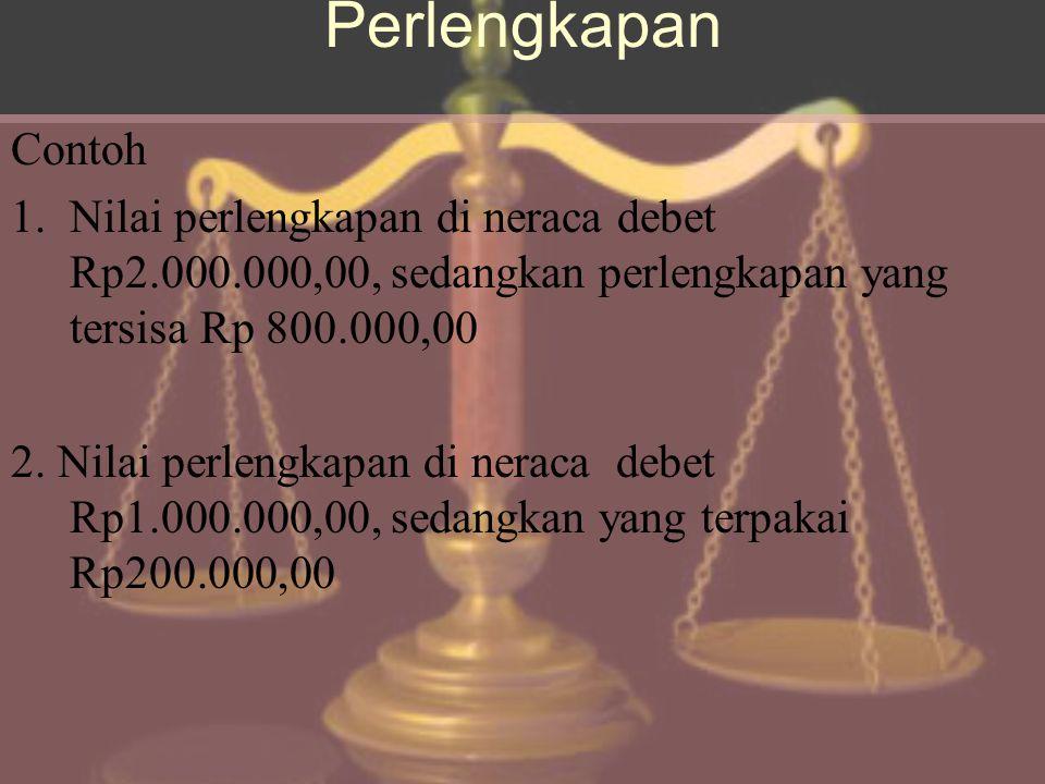 Perlengkapan Contoh 1.Nilai perlengkapan di neraca debet Rp2.000.000,00, sedangkan perlengkapan yang tersisa Rp 800.000,00 2.