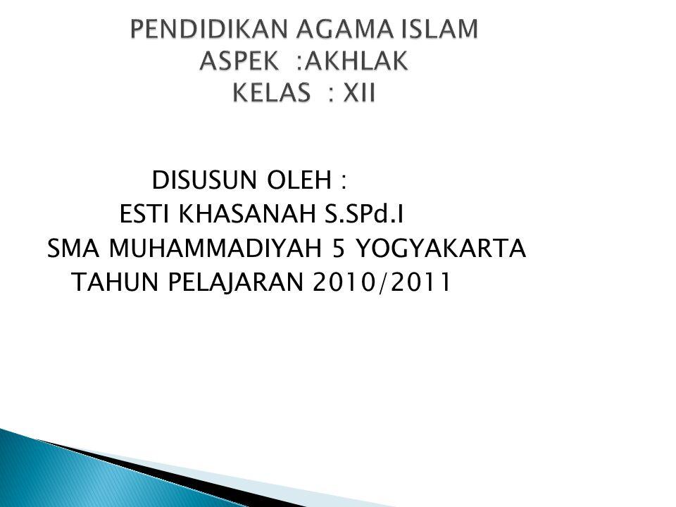 DISUSUN OLEH : ESTI KHASANAH S.SPd.I SMA MUHAMMADIYAH 5 YOGYAKARTA TAHUN PELAJARAN 2010/2011 PENDIDIKAN AGAMA ISLAM ASPEK :AKHLAK KELAS : XII