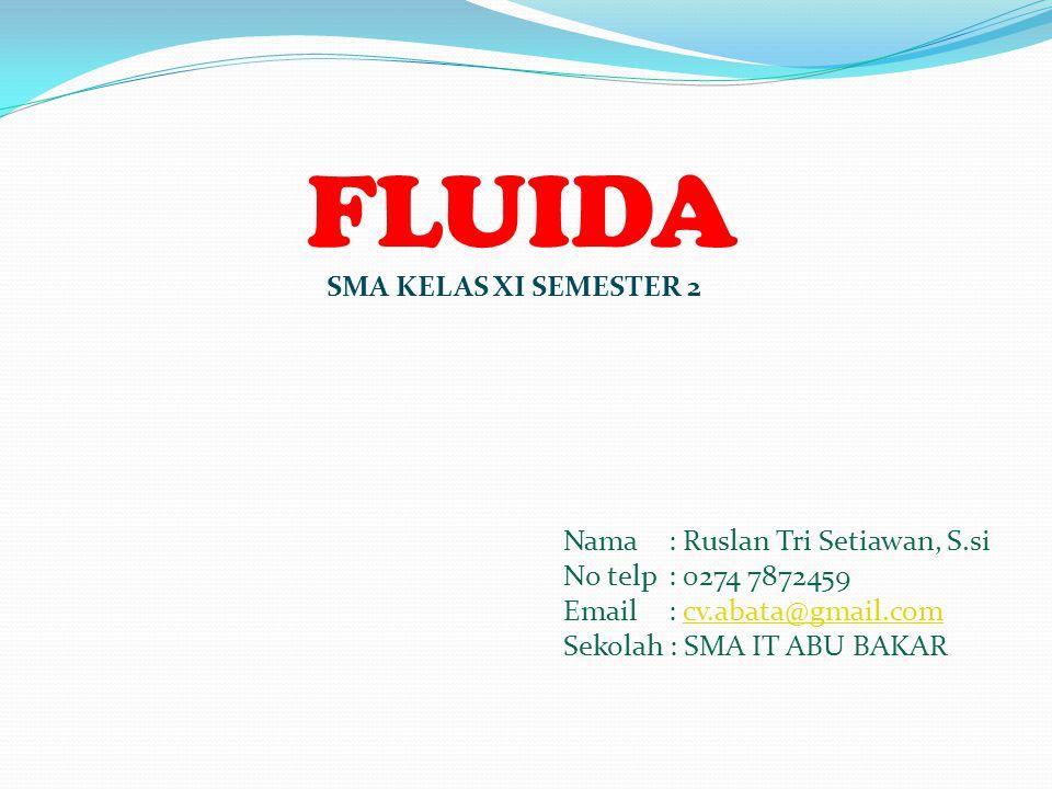 FLUIDA Nama : Ruslan Tri Setiawan, S.si No telp : 0274 7872459 Email : cv.abata@gmail.comcv.abata@gmail.com Sekolah : SMA IT ABU BAKAR SMA KELAS XI SEMESTER 2
