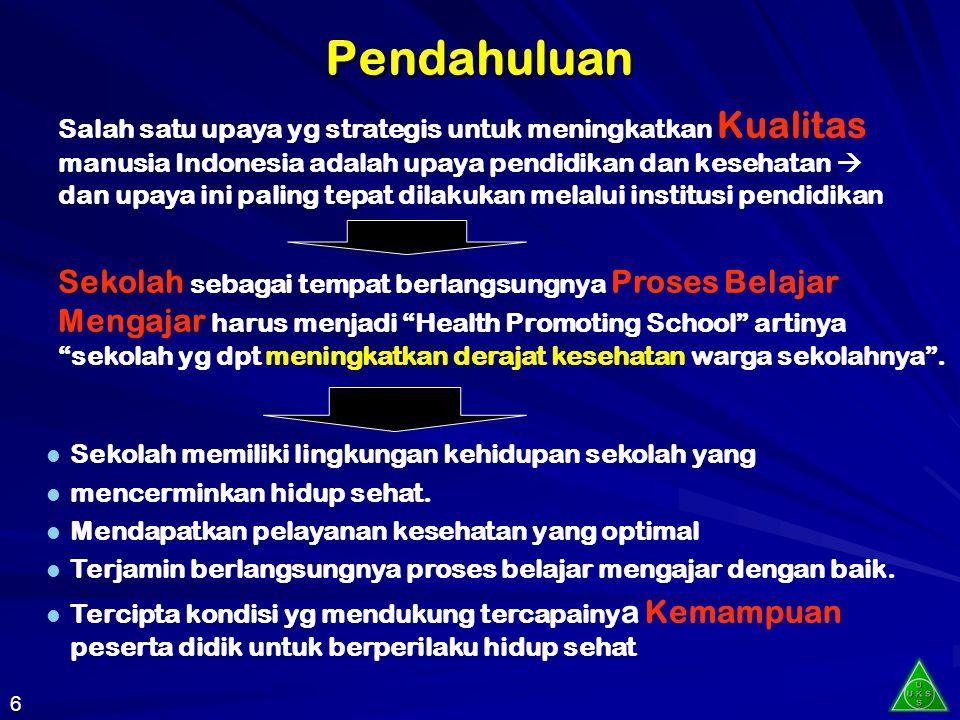 Pendahuluan Salah satu upaya yg strategis untuk meningkatkan Kualitas manusia Indonesia adalah upaya pendidikan dan kesehatan  dan upaya ini paling tepat dilakukan melalui institusi pendidikan Sekolah sebagai tempat berlangsungnya Proses Belajar Mengajar harus menjadi Health Promoting School artinya sekolah yg dpt meningkatkan derajat kesehatan warga sekolahnya .
