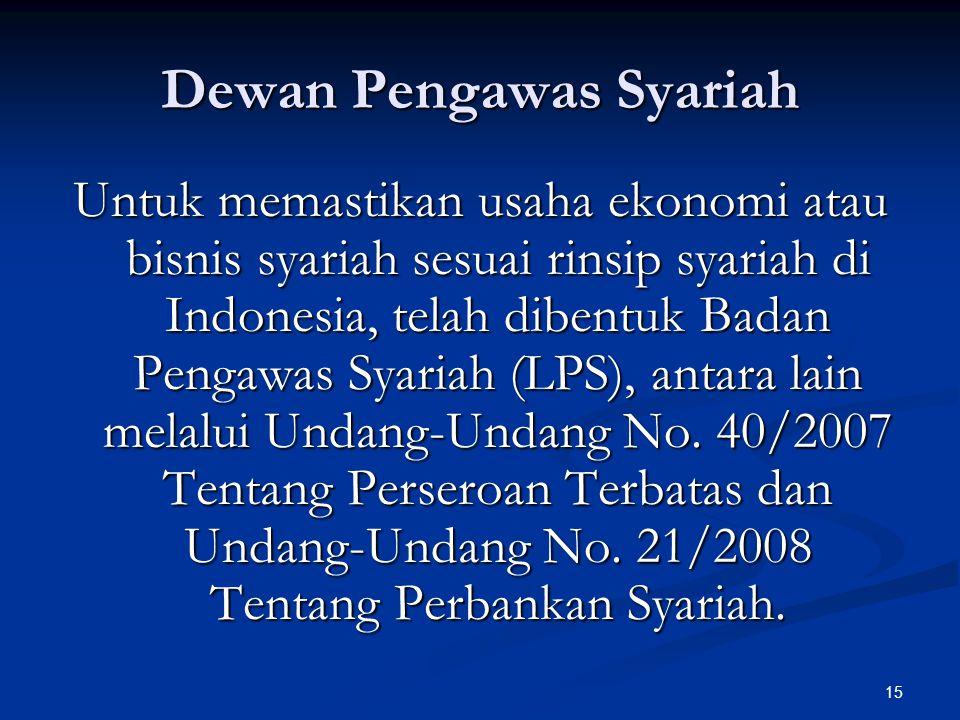 15 Dewan Pengawas Syariah Untuk memastikan usaha ekonomi atau bisnis syariah sesuai rinsip syariah di Indonesia, telah dibentuk Badan Pengawas Syariah (LPS), antara lain melalui Undang-Undang No.