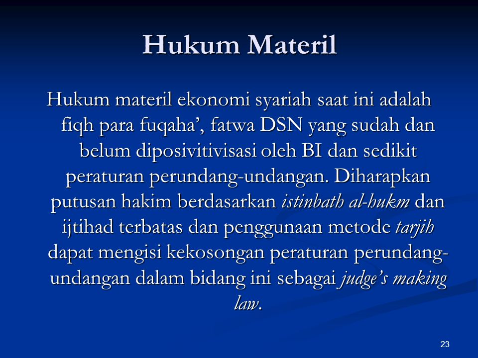 23 Hukum Materil Hukum materil ekonomi syariah saat ini adalah fiqh para fuqaha', fatwa DSN yang sudah dan belum diposivitivisasi oleh BI dan sedikit peraturan perundang-undangan.