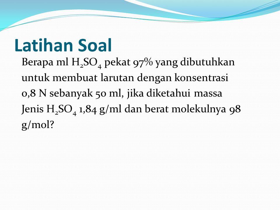 Latihan Soal Berapa ml H 2 SO 4 pekat 97% yang dibutuhkan untuk membuat larutan dengan konsentrasi 0,8 N sebanyak 50 ml, jika diketahui massa Jenis H
