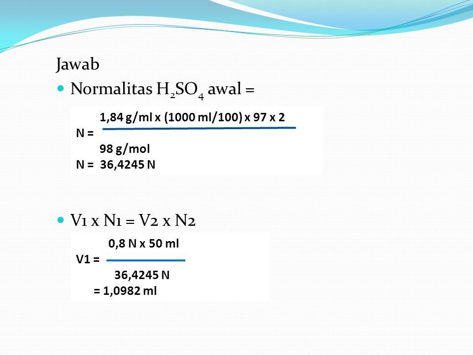 Jawab Normalitas H 2 SO 4 awal = V1 x N1 = V2 x N2 1,84 g/ml x (1000 ml/100) x 97 x 2 N = 98 g/mol N = 36,4245 N 0,8 N x 50 ml V1 = 36,4245 N = 1,0982