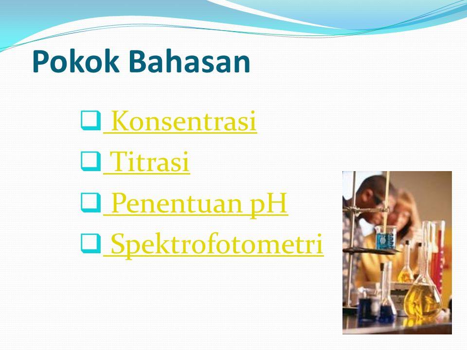 Pokok Bahasan  Konsentrasi Konsentrasi  Titrasi Titrasi  Penentuan pH Penentuan pH  Spektrofotometri Spektrofotometri