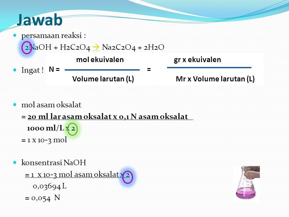 Jawab persamaan reaksi : 2NaOH + H2C2O4  Na2C2O4 + 2H2O  Ingat ! mol asam oksalat = 20 ml lar asam oksalat x 0,1 N asam oksalat 1000 ml/L x 2 = 1 x