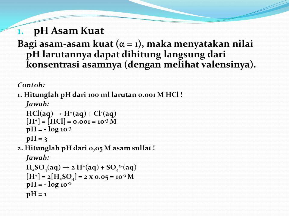 1. pH Asam Kuat Bagi asam-asam kuat (α = 1), maka menyatakan nilai pH larutannya dapat dihitung langsung dari konsentrasi asamnya (dengan melihat vale
