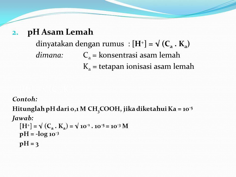 2. pH Asam Lemah dinyatakan dengan rumus : [H + ] = √ (C a. K a ) dimana: C a = konsentrasi asam lemah K a = tetapan ionisasi asam lemah [H + ] = √ (C