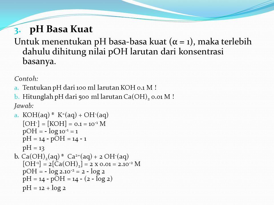 3. pH Basa Kuat Untuk menentukan pH basa-basa kuat (α = 1), maka terlebih dahulu dihitung nilai pOH larutan dari konsentrasi basanya. Contoh: a. Tentu