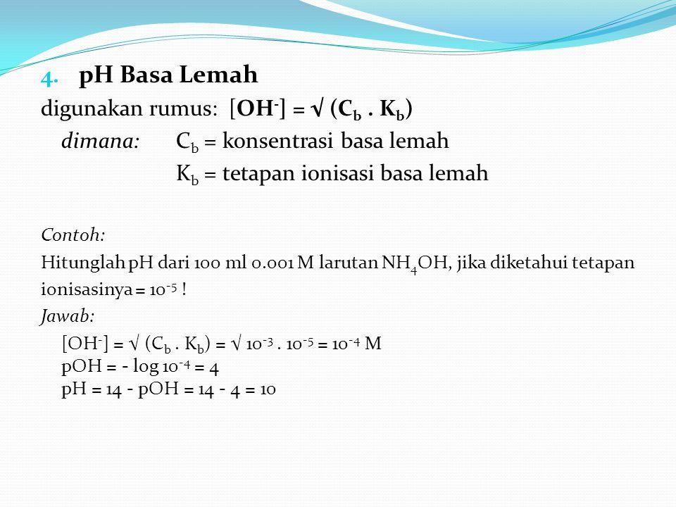 4. pH Basa Lemah digunakan rumus: [OH - ] = √ (C b. K b ) dimana: C b = konsentrasi basa lemah K b = tetapan ionisasi basa lemah Contoh: Hitunglah pH