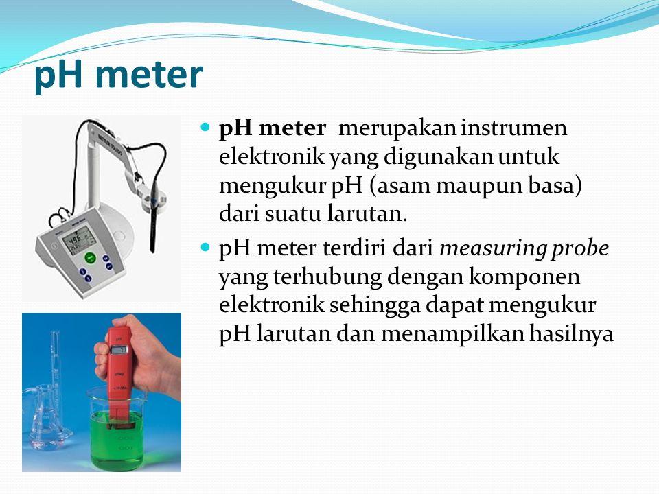 pH meter pH meter merupakan instrumen elektronik yang digunakan untuk mengukur pH (asam maupun basa) dari suatu larutan. pH meter terdiri dari measuri