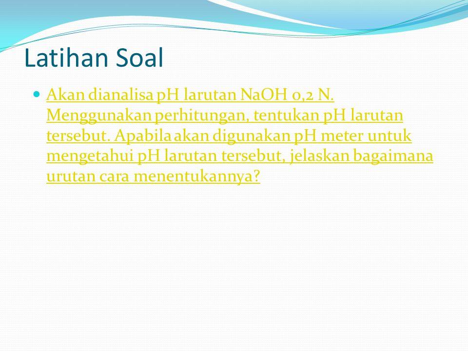 Latihan Soal Akan dianalisa pH larutan NaOH 0,2 N. Menggunakan perhitungan, tentukan pH larutan tersebut. Apabila akan digunakan pH meter untuk menget