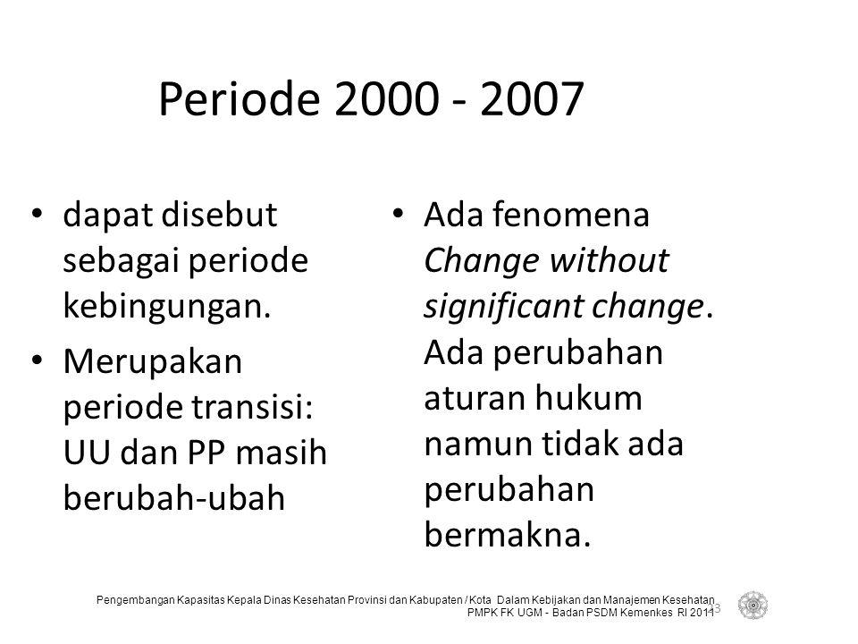 Pengembangan Kapasitas Kepala Dinas Kesehatan Provinsi dan Kabupaten / Kota Dalam Kebijakan dan Manajemen Kesehatan PMPK FK UGM - Badan PSDM Kemenkes RI 2011 Periode 2000 - 2007 dapat disebut sebagai periode kebingungan.