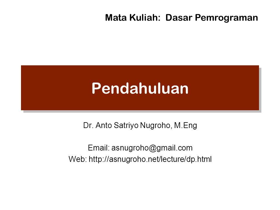 Pendahuluan Dr. Anto Satriyo Nugroho, M.Eng Email: asnugroho@gmail.com Web: http://asnugroho.net/lecture/dp.html Mata Kuliah: Dasar Pemrograman