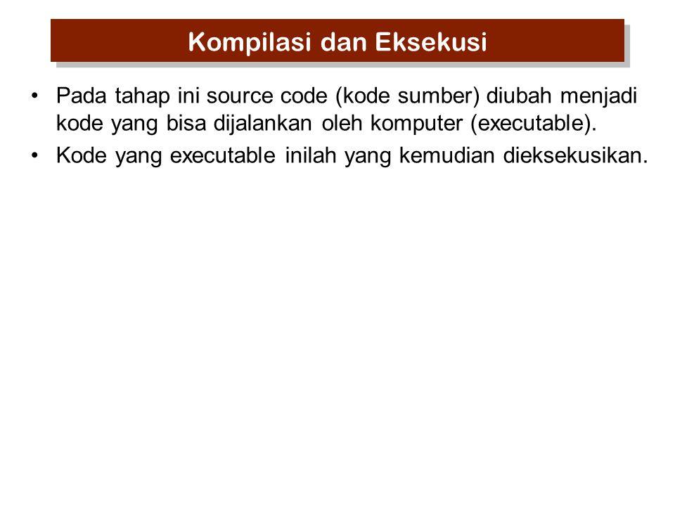 Kompilasi dan Eksekusi Pada tahap ini source code (kode sumber) diubah menjadi kode yang bisa dijalankan oleh komputer (executable).