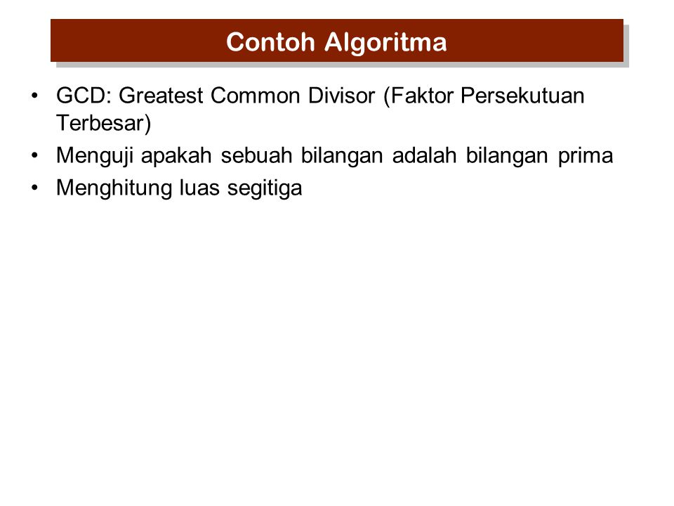 Contoh Algoritma GCD: Greatest Common Divisor (Faktor Persekutuan Terbesar) Menguji apakah sebuah bilangan adalah bilangan prima Menghitung luas segitiga