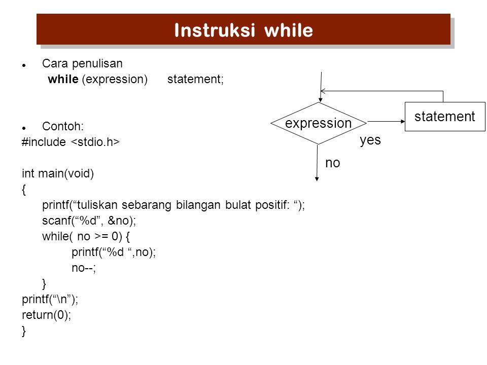Instruksi while Cara penulisan while (expression)statement; Contoh: #include int main(void) { printf( tuliskan sebarang bilangan bulat positif: ); scanf( %d , &no); while( no >= 0) { printf( %d ,no); no--; } printf( \n ); return(0); } expression statement no yes