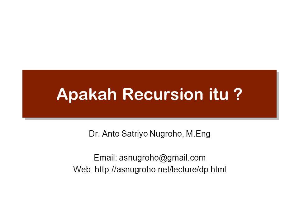 Apakah Recursion itu ? Dr. Anto Satriyo Nugroho, M.Eng Email: asnugroho@gmail.com Web: http://asnugroho.net/lecture/dp.html