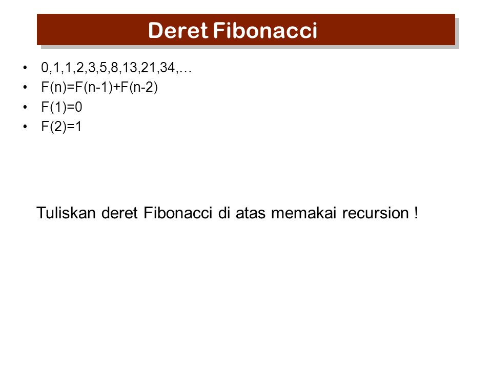 Deret Fibonacci 0,1,1,2,3,5,8,13,21,34,… F(n)=F(n-1)+F(n-2) F(1)=0 F(2)=1 Tuliskan deret Fibonacci di atas memakai recursion !