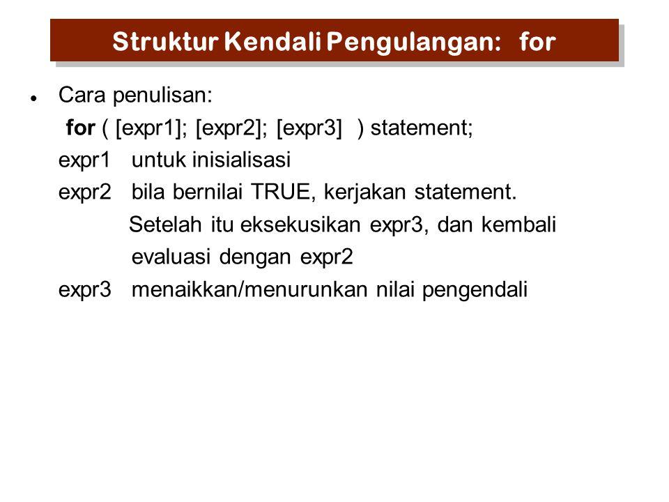 Struktur Kendali Pengulangan: for Cara penulisan: for ( [expr1]; [expr2]; [expr3] ) statement; expr1untuk inisialisasi expr2bila bernilai TRUE, kerjakan statement.