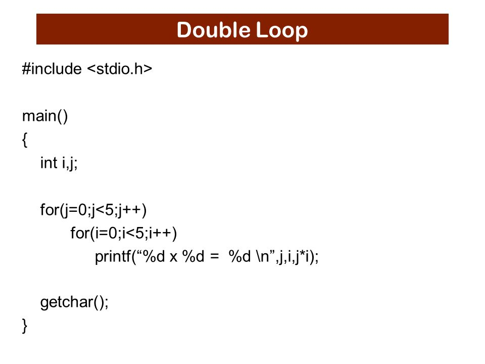 "Double Loop #include main() { int i,j; for(j=0;j<5;j++) for(i=0;i<5;i++) printf(""%d x %d = %d \n"",j,i,j*i); getchar(); }"